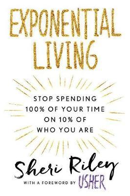 Exponential Living: Stop Spending 100% Of Your Time On 10% Of Who You Are by Sheri Riley image