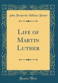 Life of Martin Luther (Classic Reprint) by John Frederick William Tischer image