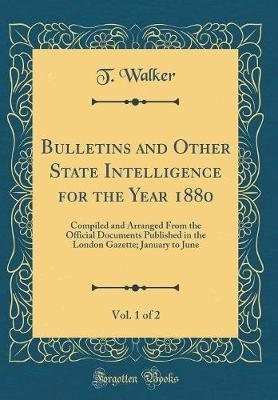 Bulletins and Other State Intelligence for the Year 1880, Vol. 1 of 2 by T Walker