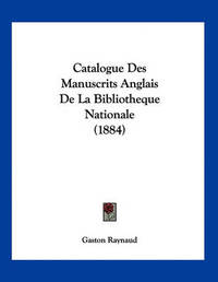 Catalogue Des Manuscrits Anglais de La Bibliotheque Nationale (1884) by Gaston Raynaud