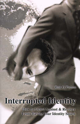 Interrupted Identity: How to Guard Against & Recover from Having Your Identity Stolen by Ron G. Patton