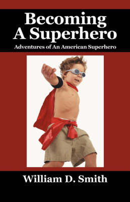 Becoming a Superhero by William D Smith
