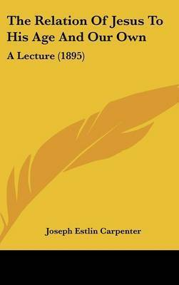 The Relation of Jesus to His Age and Our Own: A Lecture (1895) by Joseph Estlin Carpenter