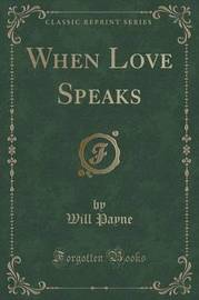 When Love Speaks (Classic Reprint) by Will Payne
