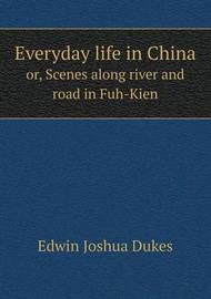 Everyday Life in China Or, Scenes Along River and Road in Fuh-Kien by Edwin Joshua Dukes