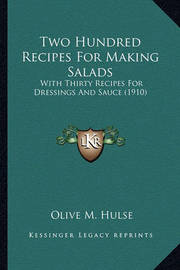 Two Hundred Recipes for Making Salads: With Thirty Recipes for Dressings and Sauce (1910) by Olive M Hulse