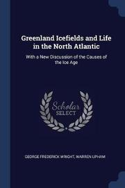 Greenland Icefields and Life in the North Atlantic by George Frederick Wright