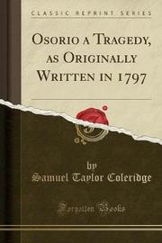 Osorio a Tragedy, as Originally Written in 1797 (Classic Reprint) by Samuel Taylor Coleridge