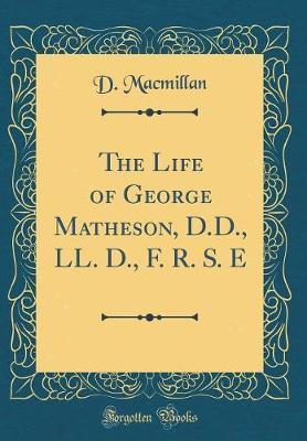 The Life of George Matheson, D.D., LL. D., F. R. S. E (Classic Reprint) by D MacMillan