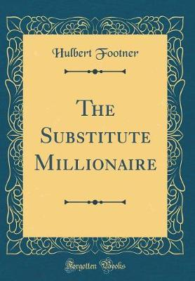 The Substitute Millionaire (Classic Reprint) by Hulbert Footner