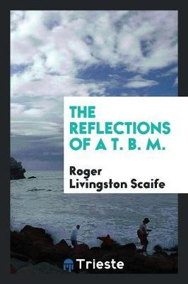 The Reflections of a T. B. M. by Roger Livingston Scaife image