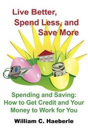 Live Better, Spend Less, and Save More by William C. Haeberle