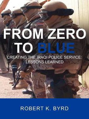 From Zero to Blue, Creating the Iraqi Police Service: Lessons Learned by Robert K. Byrd image