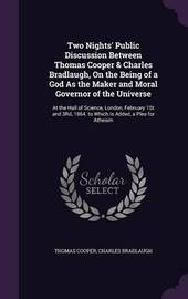 Two Nights' Public Discussion Between Thomas Cooper & Charles Bradlaugh, on the Being of a God as the Maker and Moral Governor of the Universe by Thomas Cooper