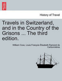 Travels in Switzerland, and in the Country of the Grisons ... the Third Edition. Vol. I, a New Edition by William Coxe