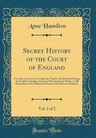 Secret History of the Court of England, Vol. 2 of 2 by Anne Hamilton