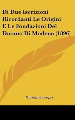 Di Due Iscrizioni Ricordanti Le Origini E Le Fondazioni del Duomo Di Modena (1896) by Giuseppe Fregni