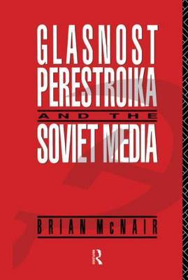 Glasnost, Perestroika and the Soviet Media by Brian McNair