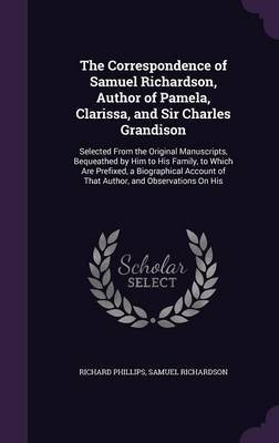 The Correspondence of Samuel Richardson, Author of Pamela, Clarissa, and Sir Charles Grandison by Richard Phillips