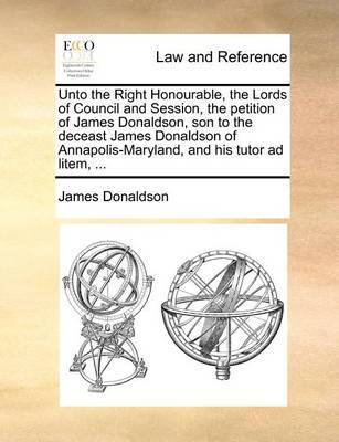 Unto the Right Honourable, the Lords of Council and Session, the Petition of James Donaldson, Son to the Deceast James Donaldson of Annapolis-Maryland, and His Tutor Ad Litem, ... image