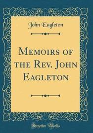 Memoirs of the REV. John Eagleton (Classic Reprint) by John Eagleton image