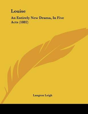 Louise: An Entirely New Drama, in Five Acts (1882) by Langton Leigh image