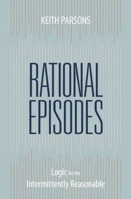 Rational Episodes: Logic for the Intermittently Reasonable by Keith Parsons