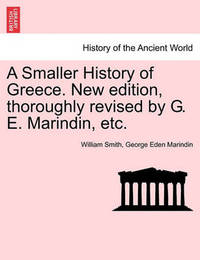 A Smaller History of Greece. New Edition, Thoroughly Revised by G. E. Marindin, Etc. by William Smith