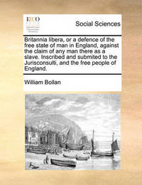 Britannia Libera, or a Defence of the Free State of Man in England, Against the Claim of Any Man There as a Slave. Inscribed and Submited to the Jurisconsulti, and the Free People of England by William Bollan