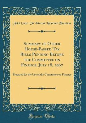 Summary of Other House-Passed Tax Bills Pending Before the Committee on Finance, July 18, 1967 by Joint Cmte on Internal Revenu Taxation