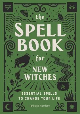 The Spell Book for New Witches by Ambrosia Hawthorn