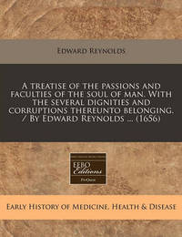 A Treatise of the Passions and Faculties of the Soul of Man. with the Several Dignities and Corruptions Thereunto Belonging. / By Edward Reynolds ... (1656) by Edward Reynolds