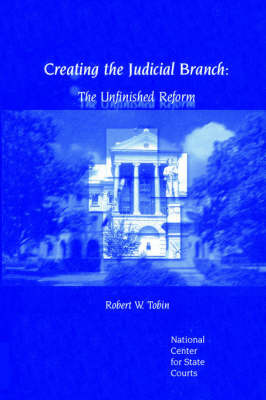 Creating the Judicial Branch: The Unfinished Reform by Robert W. Robin