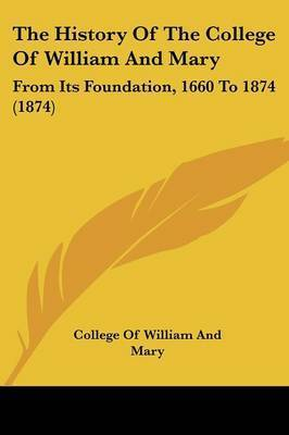 The History Of The College Of William And Mary: From Its Foundation, 1660 To 1874 (1874) by College of William and Mary
