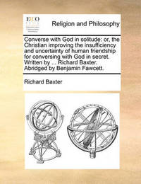 Converse with God in Solitude: Or, the Christian Improving the Insufficiency and Uncertainty of Human Friendship for Conversing with God in Secret. Written by ... Richard Baxter. Abridged by Benjamin Fawcett. by Richard Baxter image