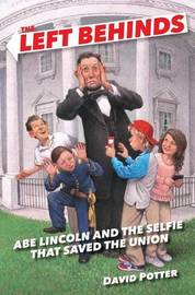 The Left Behinds: Abe Lincoln and the Selfie That Saved the Union by David Potter
