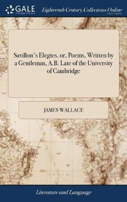 Savillon's Elegies, Or, Poems, Written by a Gentleman, A.B. Late of the University of Cambridge by James Wallace