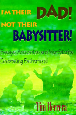 I'm Their Dad! Not Their Babysitter!: Essays, Anecdotes and War Stories Celebrating Fatherhood by Tim Herrera image