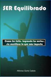 Ser Equilibrado. Como Ser Feliz, Logrando Tus Metas, Sin Sacrificar Lo Que MS Te Importa by Alfonso Goris Caloto image