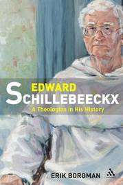 Edward Schillebeeckx: A Theologian in His History by Eric Borgman