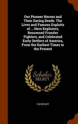 Our Pioneer Heroes and Their Daring Deeds. the Lives and Famous Exploits of ... Hero Explorers, Renowned Frontier Fighters, and Celebrated Early Settlers of America, from the Earliest Times to the Present by D.M. Kelsey image