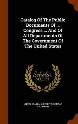 Catalog of the Public Documents of ... Congress ... and of All Departments of the Government of the United States