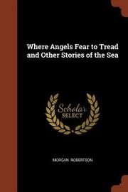 Where Angels Fear to Tread and Other Stories of the Sea by Morgan Robertson