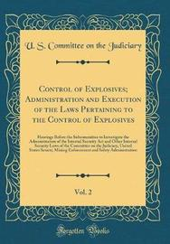 Control of Explosives; Administration and Execution of the Laws Pertaining to the Control of Explosives, Vol. 2 by U S Committee on the Judiciary