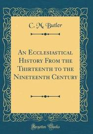 An Ecclesiastical History from the Thirteenth to the Nineteenth Century (Classic Reprint) by C M Butler image