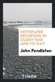 Newspaper Reporting in Olden Time and To-Day by John Pendleton image
