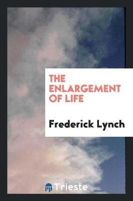 The Enlargement of Life by Frederick Lynch