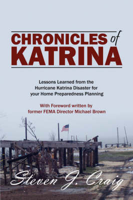 Chronicles of Katrina: Lessons Learned from the Hurricane Katrina Disaster for Your Home Preparedness Planning with Foreword Written by Former Fema Director Michael Brown by Steven J Craig CEM