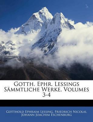 Gotth. Ephr. Lessings Smmtliche Werke, Volumes 3-4 by Friedrich Nicolai