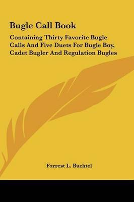 Bugle Call Book: Containing Thirty Favorite Bugle Calls and Five Duets for Bugle Boy, Cadet Bugler and Regulation Bugles